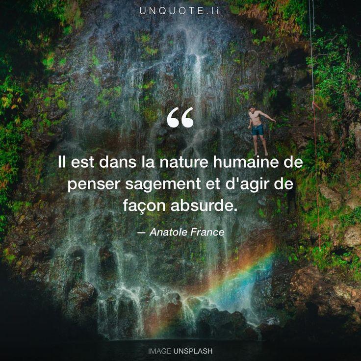 """Anatole France """"Il est dans la nature humaine de penser sagement et d'agir de façon absurde."""""""