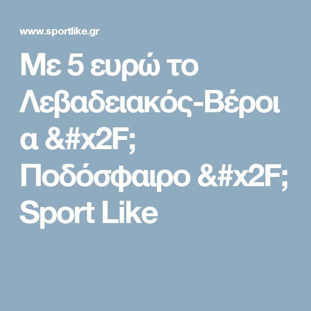 Με 5 ευρώ το Λεβαδειακός-Βέροια / Ποδόσφαιρο / Sport Like