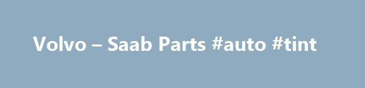 Volvo – Saab Parts #auto #tint http://south-africa.remmont.com/volvo-saab-parts-auto-tint/  #auto dismantlers # Convertibles, Coupes, Crossovers, Hatchbacks, Wagons SUVs Volvo Saab | New Quality Used Parts Welcome to V S Auto Dismantlers website, specializing in new and used replacement parts for late-model Volvo and Saab automobiles. 800.700.VOLVO | 800.700.8658 – toll free 916.635.9970 – phone | 916.635.0879 – fax New and used replacement parts for late-model Volvo and Saab automobiles…