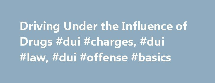 Driving Under the Influence of Drugs #dui #charges, #dui #law, #dui #offense #basics http://donate.nef2.com/driving-under-the-influence-of-drugs-dui-charges-dui-law-dui-offense-basics/  Driving Under the Influence of Drugs The offense of driving under the influence. or DUI, typically relates to alcohol intoxication. But alcohol is just one of countless substances that can impair one's ability to operate a motor vehicle. Driving under the influence of drugs — including prescription…