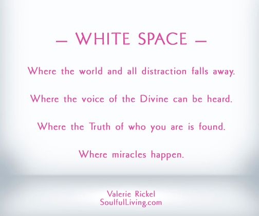 — WHITE SPACE — Where the world and all distraction falls away. Where the voice of the Divine can be heard. Where the Truth of who you are is found. Where miracles happen. Valerie Rickel, SoulfulLiving.com http://soulfulliving.com/white-space