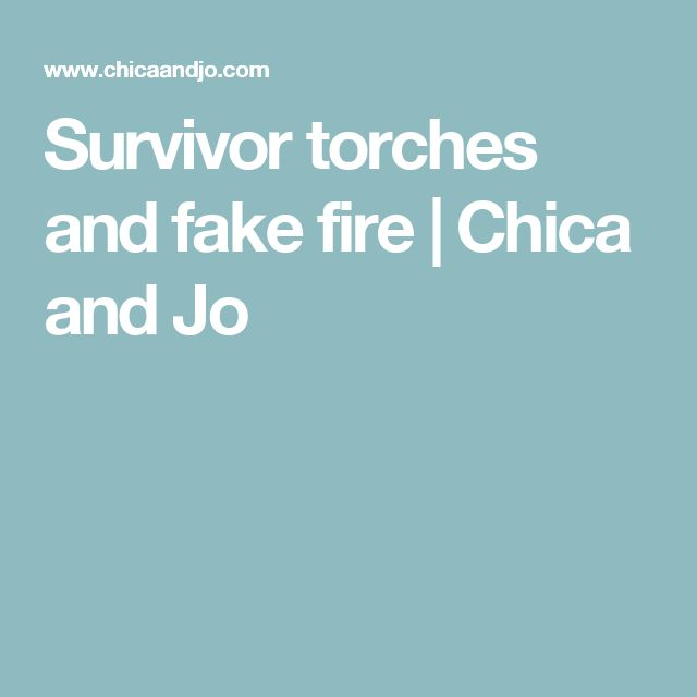 Survivor torches and fake fire | Chica and Jo