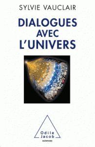 Dialogues avec l'univers. Chroniques d'une astrophysicienne de Sylvie Vauclair chez Odile Jacob. A la BU : 523.1 VAU http://catalogue.univ-lille1.fr/F/?func=find-b&find_code=SYS&adjacent=N&local_base=LIL01&request=000619839