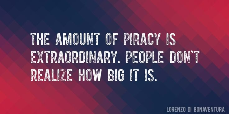 Quote by Lorenzo Di Bonaventura => The amount of piracy is extraordinary. People don't realize how big it is.