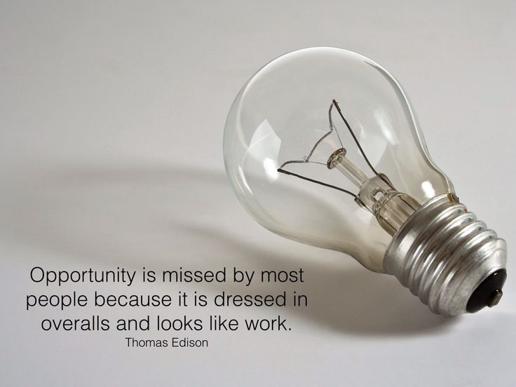 """""""Opportunity is missed by most people because it is dressed in overalls and looks like work.""""  Thomas Edison"""