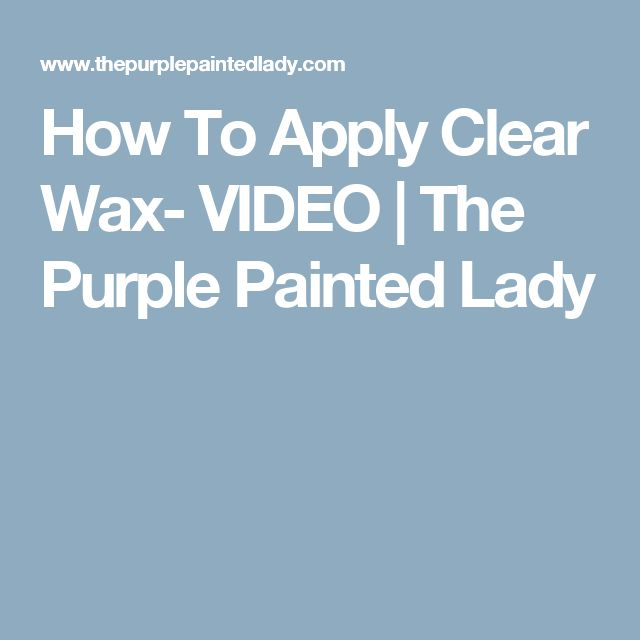 How To Apply Clear Wax- VIDEO | The Purple Painted Lady