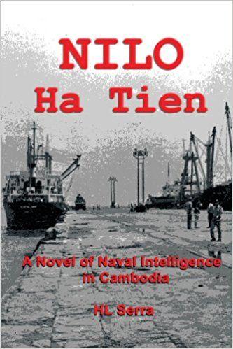 Nilo Ha Tien: A Novel of Naval Intelligence in Cambodia by HL Serra