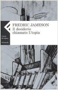 Fredric Jameson - Il desiderio chiamato utopia