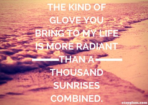 The kind of glove you bring to my life is more radiant than a thousand sunrises combined.