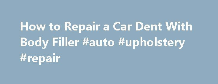 How to Repair a Car Dent With Body Filler #auto #upholstery #repair http://nef2.com/how-to-repair-a-car-dent-with-body-filler-auto-upholstery-repair/  #auto body repair # Getting Ready to Fill a Dent with Bondo Filler Sometimes your car will receive a dent or gouge that s too small to justify the expense of a full body shop repair but too big to simply ignore. You can cut your repair costs by doing the body work yourself. Body...