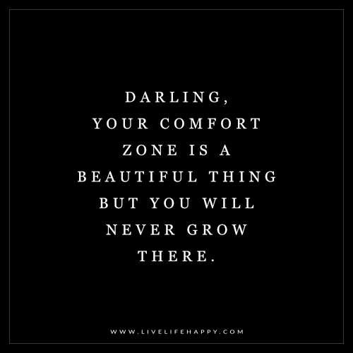 Darling, your comfort zone is a beautiful thing but you will never grow there.