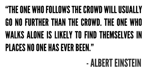 """""""The one who follows the crowd will usually go no further than the crowd. Those who walk alone are likely to find themselves in places no one has ever been."""" — Albert Einstein: Walks, Einstein Quotes, Wisdom, Albert Einstein, Places, Inspiration Quotes, The One, Beautiful Mind"""