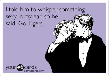 I told him to whisper something sexy in my ear, so he said 'Go Tigers.'