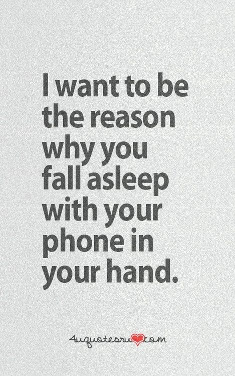 Love Quotes - I want to be the reason why you fall asleep with your phone in your hand.