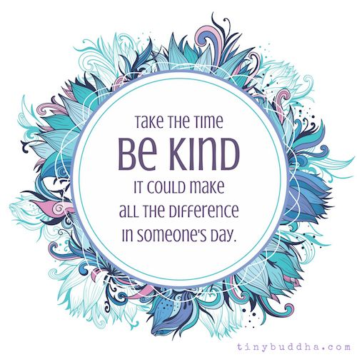 Take the time to be kind. It could make all the difference in someone's day.