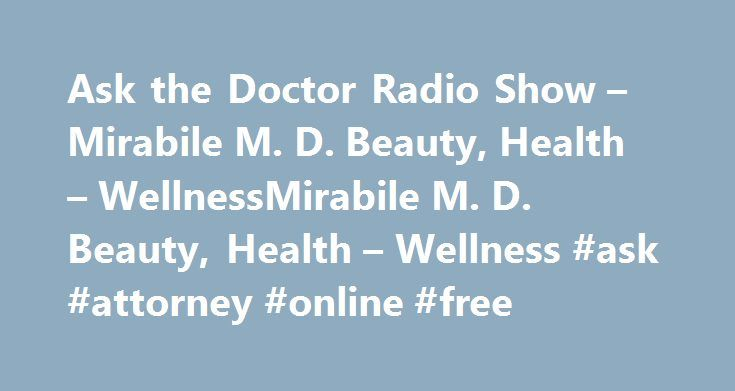 Ask the Doctor Radio Show – Mirabile M. D. Beauty, Health – WellnessMirabile M. D. Beauty, Health – Wellness #ask #attorney #online #free http://questions.nef2.com/ask-the-doctor-radio-show-mirabile-m-d-beauty-health-wellnessmirabile-m-d-beauty-health-wellness-ask-attorney-online-free/  #ask the md # Ask the Doctor Radio Show Ask the Doctor with James Mirabile, MD Join James Mirabile, M.D. every Saturday for Ask the Doctor. Dr. Mirabile has partnered with KCMO Talk Radio (710 AM / 103.7 FM)…