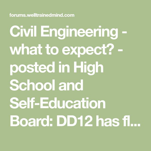 Civil Engineering - what to expect? - posted in High School and Self-Education Board: DD12 has floated the possibility of Civil Engineering as a future career aspiration. Id love it if I could have some feedback about what to expect. DH and I both have advanced degrees but were in the Life Sciences primarily (at least in undergraduate - we both ended up with professional degrees). So for all that we are science-y people, that area is sort of foreign to us.     If you have the time, I ha...