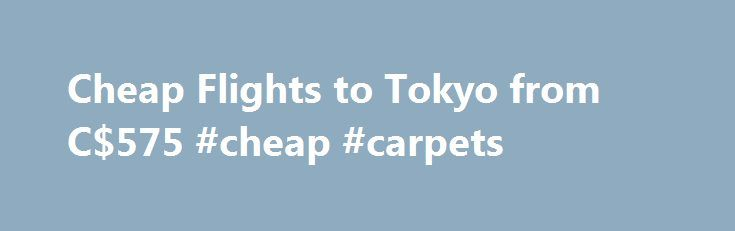 Cheap Flights to Tokyo from C$575 #cheap #carpets http://cheap.remmont.com/cheap-flights-to-tokyo-from-c575-cheap-carpets/  #cheap flights to tokyo # Cheap Flights to Tokyo Tokyo overview Tokyo is one of Japan's most influential and cultural cities. It's not only the capital of Japan ; it's a melting pot of diversity and history. Tokyo travellers will be mesmerized by the city's abundance of things to do, but if you're looking for…