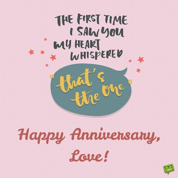 Happy Anniversary, Love! The first time I saw you my heart whispered that's the one.