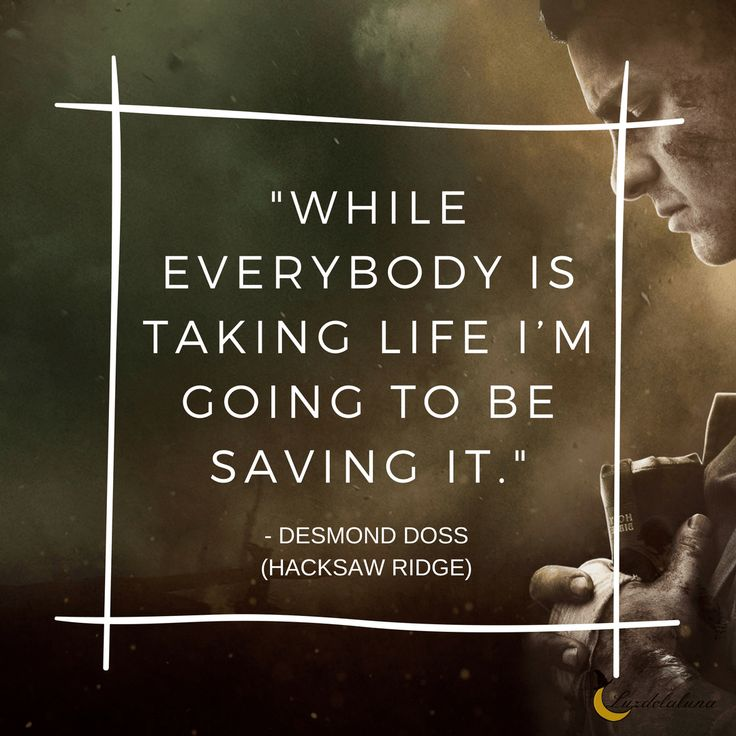 While everybody is busy taking life, I'm going to be saving it. – Desmond Doss (Hacksaw Ridge)