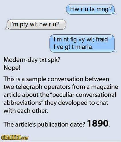 Texting shortcuts actually began with the invention of the telegraph. Nothing like paying for each letter to make you economical.