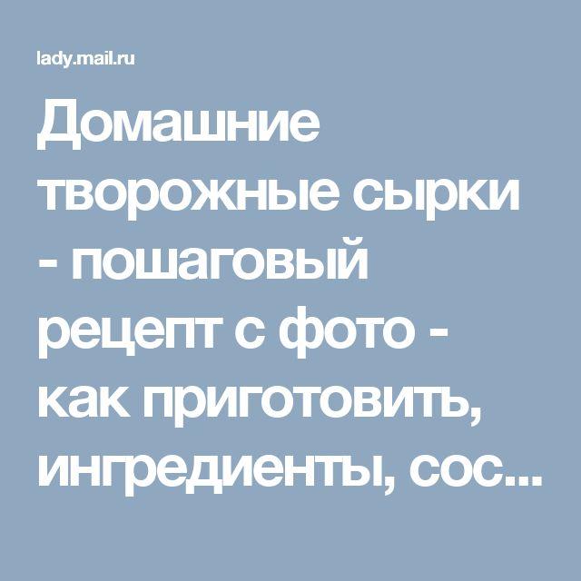 Домашние творожные сырки - пошаговый рецепт с фото - как приготовить, ингредиенты, состав, время приготовления - Леди Mail.Ru