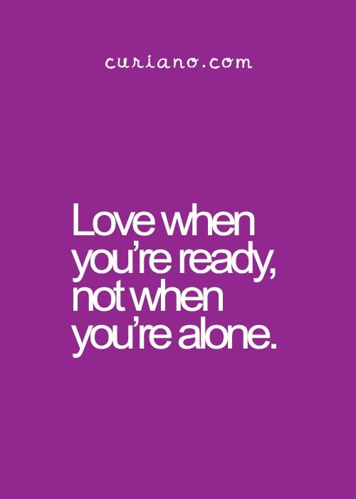 ''Love when you're ready, not when you're alone.'' source: curiano.com