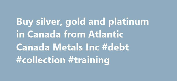 Buy silver, gold and platinum in Canada from Atlantic Canada Metals Inc #debt #collection #training http://debt.nef2.com/buy-silver-gold-and-platinum-in-canada-from-atlantic-canada-metals-inc-debt-collection-training/  #canada debt clock # Welcome to Atlantic Canada Metals Inc. Why silver, platinum or gold? In the history of money, there have been about 600 hundred different systems of money. Not one of them has survived. The great majority of all currencies up to the present day became, in…
