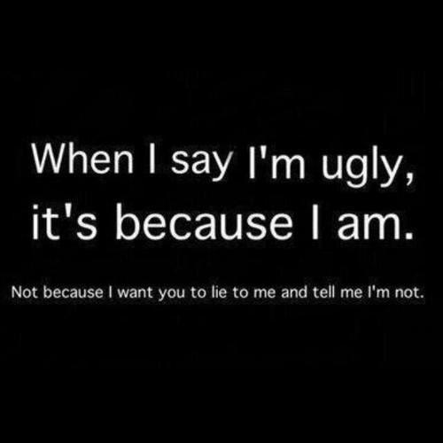 It's because I am ugly, I'm not pretty, beautiful, hot, or anything like that, I'm not even close to being any of those