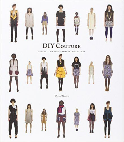 DIY Couture: Create Your Own Fashion Collection: Amazon.co.uk: Rosie Martin: 9781856697996: Books