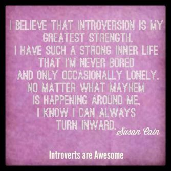 """""""I believe that introversion is my greatest strength. I have such a strong inner life that I'm never bored and only occasionally lonely.  No matter what mayhem is happening around me, I know I can always turn inward.""""  ~ Susan Cain #introvert"""