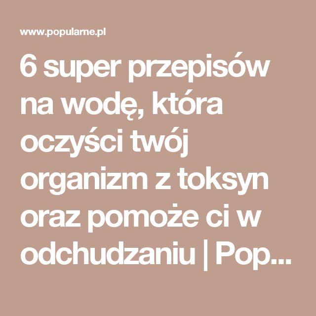 6 super przepisów na wodę, która oczyści twój organizm z toksyn oraz pomoże ci w odchudzaniu | Popularne.pl