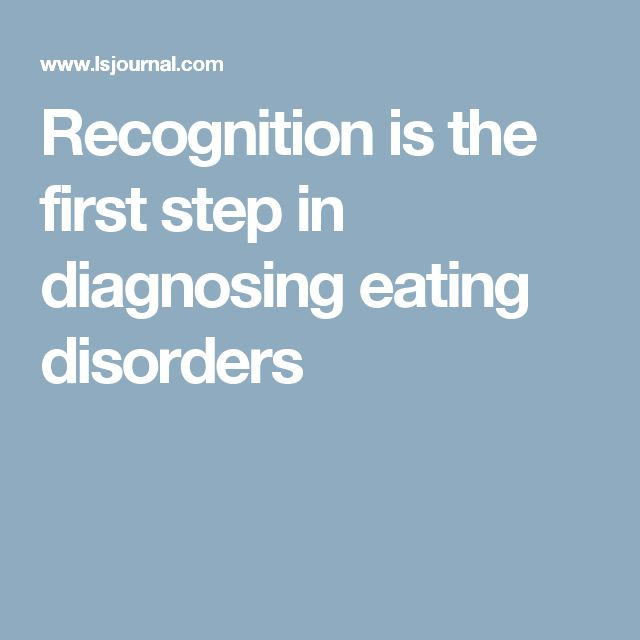 Recognition is the first step in diagnosing eating disorders