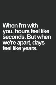 So true....I mentally try to slow down time when I get a chance to see you. Just like today. 5 minutes felt like half a second....but I was cherishing every hug and kuss I could get. And your smile looked like heaven.