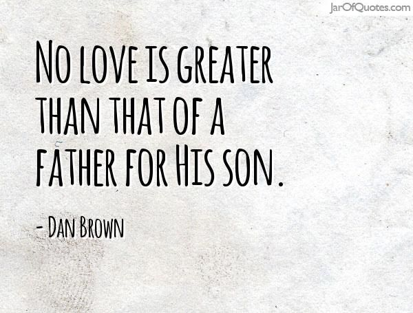 No love is greater than that of a father for His son. - Jar of Quotes