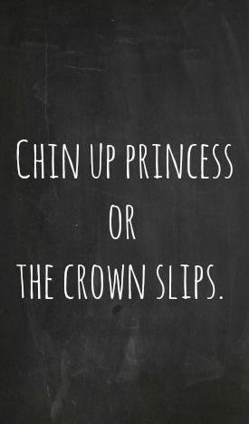 Chin up princess, or the crown slips. #quote #inspiration #quoteoftheday