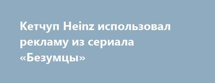 Кетчуп Heinz использовал рекламу из сериала «Безумцы» Идея Дона Дрейпера, показанная в сериале «Безумцы», нашла воплощение в реальности.