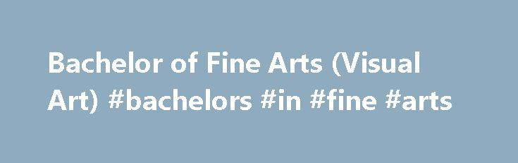 Bachelor of Fine Arts (Visual Art) #bachelors #in #fine #arts http://usa.nef2.com/bachelor-of-fine-arts-visual-art-bachelors-in-fine-arts/  # Learning outcomes: Obtain knowledge and skills to maintain an independent artistic practice Develop confidence to undertake experimental technical/artistic approaches in developing set projects Develop understanding of topics in contemporary art criticism and aesthetic theory Course Description Bachelor of Fine Arts (Visual Art) offers an immersive…