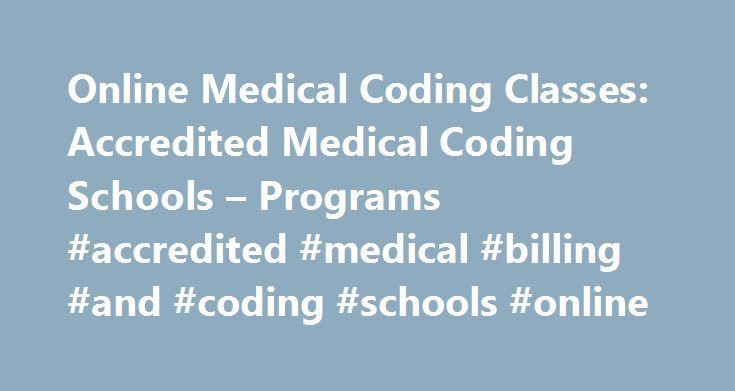 Online Medical Coding Classes: Accredited Medical Coding Schools – Programs #accredited #medical #billing #and #coding #schools #online http://lesotho.remmont.com/online-medical-coding-classes-accredited-medical-coding-schools-programs-accredited-medical-billing-and-coding-schools-online/  # Interested in online medical coding programs? Browse through our programs below! We offer online medical coding programs on every level. Take a look and request information for free! Approximately 89…