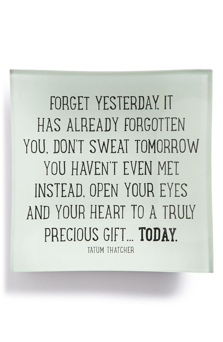 Forget yesterday, it has already forgotten you. Don't sweat tomorrow you haven't even met. Instead, open your eyes and your heart to a truly precious gift...Today.