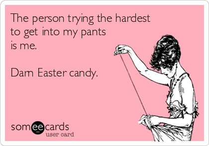 The person trying the hardest to get into my pants is me. Darn Easter candy. | Confession Ecard | someecards.com