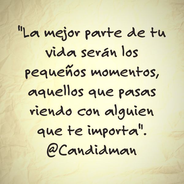 """""""La mejor parte de tu vida serán los pequeños momentos, aquellos que pasas riendo con alguien que te importa"""". @candidman #Frases #Reflexion"""