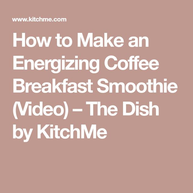 How to Make an Energizing Coffee Breakfast Smoothie (Video) – The Dish by KitchMe
