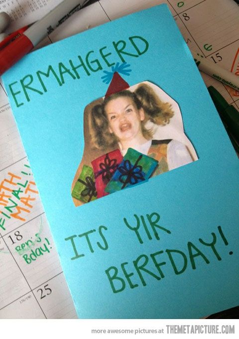 ermahgerd it's yir berfday! I am totally gonna do this for my sister's birthday.