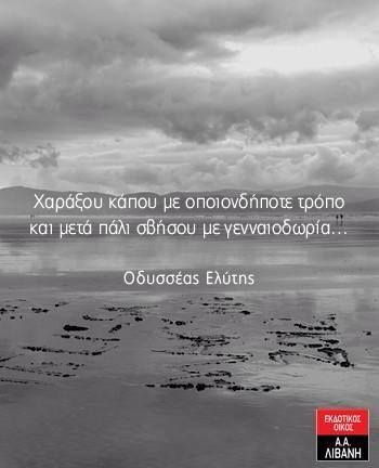 Carve yourself somewhere with any cost and then erase yourself with generosity Odysseas Elytis (Greek Poet)