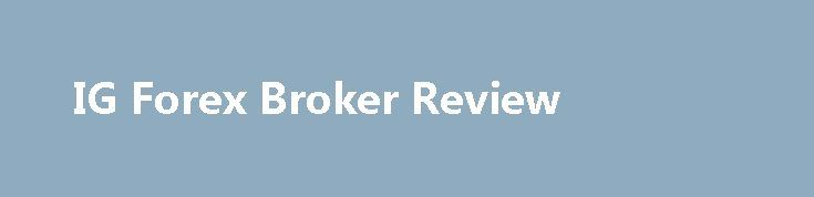 IG Forex Broker Review http://trading.remmont.com/ig-forex-broker-review/  IG REVIEW IG Broker Review IG is a global leader in online trading, providing fast and flexible access to over 10,000 financial markets – including shares, indices, forex, commodities and binaries. IG Ltd professes to be the number one UK provider of Contracts for Difference (CFDs), but forex is a major part of their business. Continue Reading
