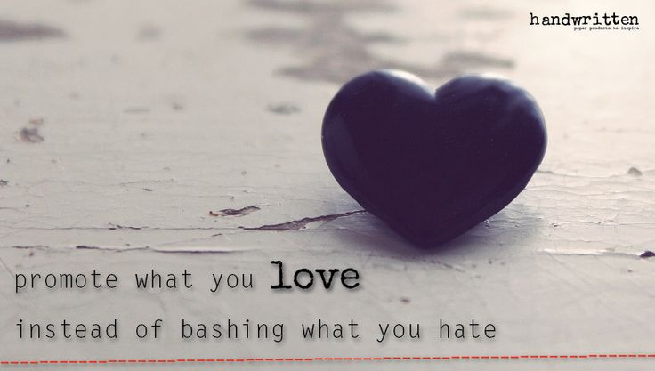 promote what you love, instead of bashing what you hate | handwritten by Kitty