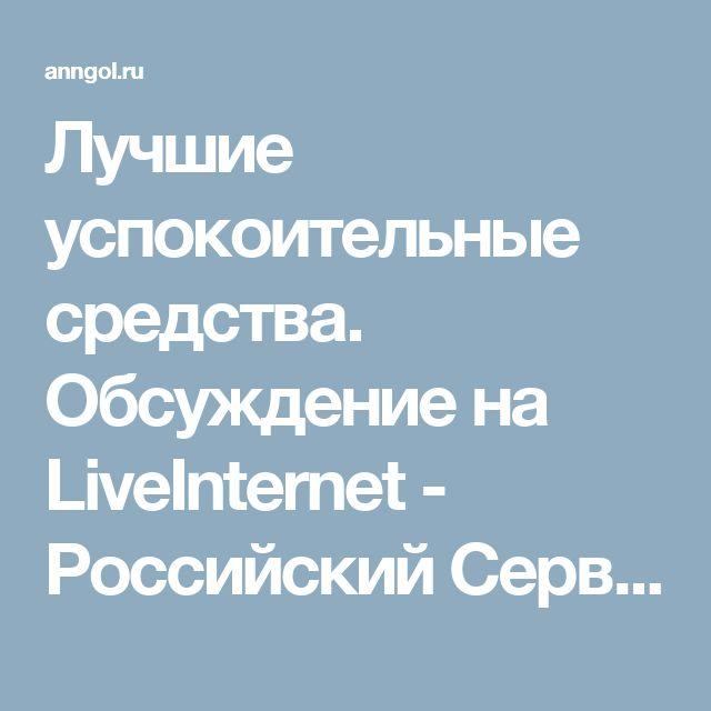 Лучшие успокоительные средства. Обсуждение на LiveInternet - Российский Сервис Онлайн-Дневников