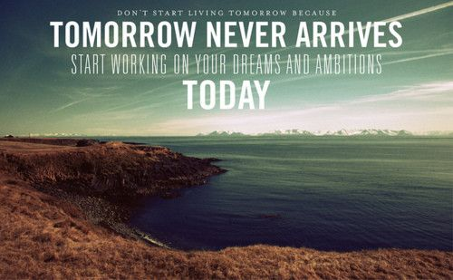 Tomorrow is always too late, start working on your dreams and goals today!