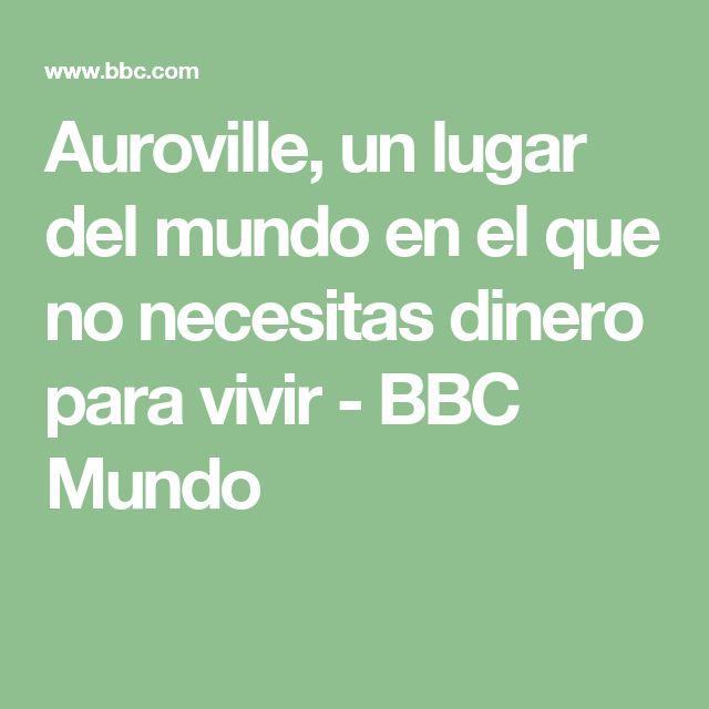 Auroville, un lugar del mundo en el que no necesitas dinero para vivir - BBC Mundo